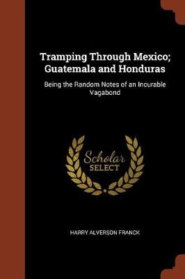 Tramping Through Mexico; Guatemala and Honduras: Being the Random Notes of an Incurable Vagabond (Paperback)