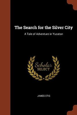 The Search for the Silver City: A Tale of Adventure in Yucatan (Paperback)