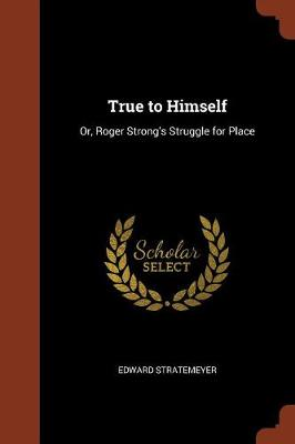 True to Himself: Or, Roger Strong's Struggle for Place (Paperback)