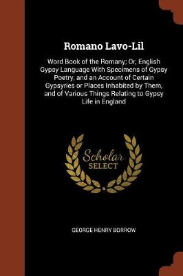 Romano LaVO-Lil: Word Book of the Romany; Or, English Gypsy Language with Specimens of Gypsy Poetry, and an Account of Certain Gypsyries or Places Inhabited by Them, and of Various Things Relating to Gypsy Life in England (Paperback)