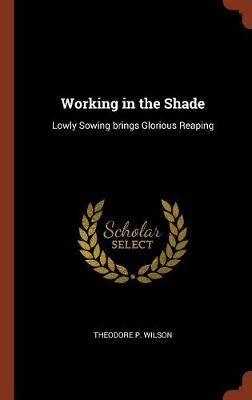 Working in the Shade: Lowly Sowing Brings Glorious Reaping (Hardback)