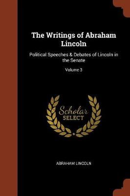 The Writings of Abraham Lincoln: Political Speeches & Debates of Lincoln in the Senate; Volume 3 (Paperback)