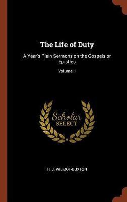 The Life of Duty: A Year's Plain Sermons on the Gospels or Epistles; Volume II (Hardback)