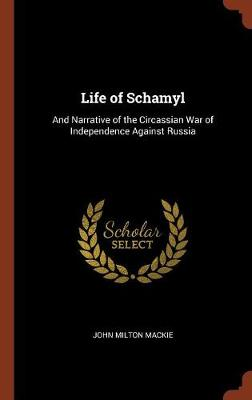 Life of Schamyl: And Narrative of the Circassian War of Independence Against Russia (Hardback)