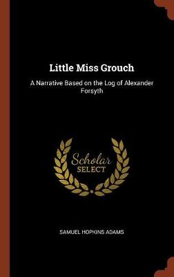 Little Miss Grouch: A Narrative Based on the Log of Alexander Forsyth (Hardback)