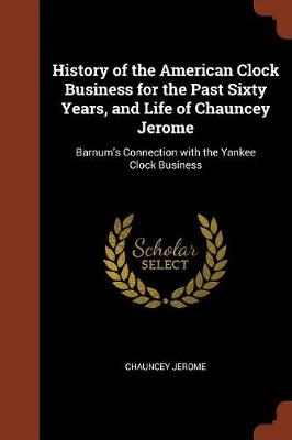 History of the American Clock Business for the Past Sixty Years, and Life of Chauncey Jerome: Barnum's Connection with the Yankee Clock Business (Paperback)