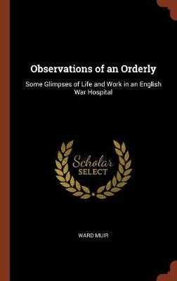 Observations of an Orderly: Some Glimpses of Life and Work in an English War Hospital (Hardback)