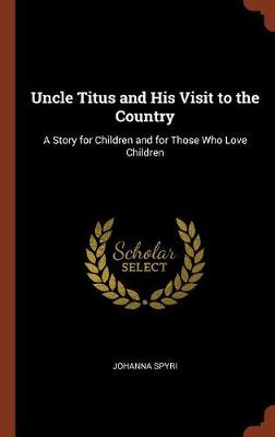 Uncle Titus and His Visit to the Country: A Story for Children and for Those Who Love Children (Hardback)