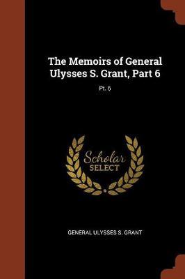 The Memoirs of General Ulysses S. Grant, Part 6; PT. 6 (Paperback)