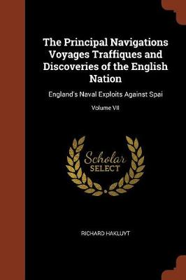 The Principal Navigations Voyages Traffiques and Discoveries of the English Nation: England's Naval Exploits Against Spai; Volume VII (Paperback)