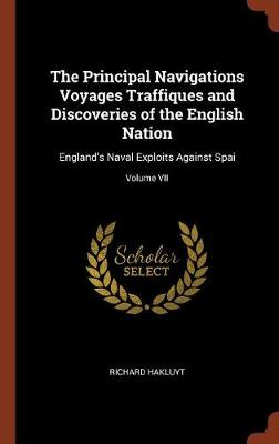 The Principal Navigations Voyages Traffiques and Discoveries of the English Nation: England's Naval Exploits Against Spai; Volume VII (Hardback)