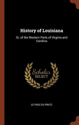 History of Louisiana: Or, of the Western Parts of Virginia and Carolina (Hardback)