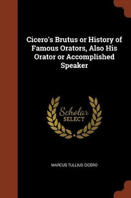Cicero's Brutus or History of Famous Orators, Also His Orator or Accomplished Speaker (Paperback)