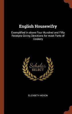 English Housewifry: Exemplified in Above Four Hundred and Fifty Receipts Giving Directions for Most Parts of Cookery (Hardback)