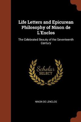 Life Letters and Epicurean Philosophy of Ninon de L'Enclos: The Celebrated Beauty of the Seventeenth Century (Paperback)