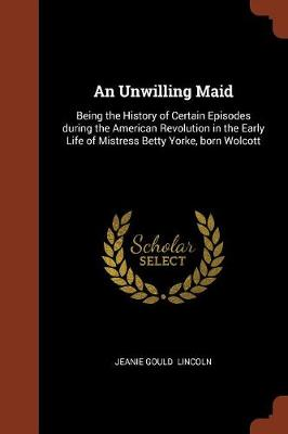An Unwilling Maid: Being the History of Certain Episodes During the American Revolution in the Early Life of Mistress Betty Yorke, Born Wolcott (Paperback)