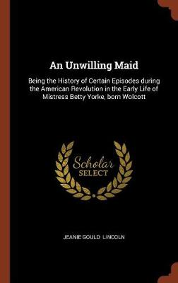 An Unwilling Maid: Being the History of Certain Episodes During the American Revolution in the Early Life of Mistress Betty Yorke, Born Wolcott (Hardback)