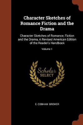 Character Sketches of Romance Fiction and the Drama: Character Sketches of Romance, Fiction and the Drama, a Revised American Edition of the Reader's Handbook; Volume 1 (Paperback)