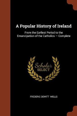 A Popular History of Ireland: From the Earliest Period to the Emancipation of the Catholics - Complete (Paperback)