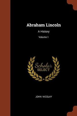 Abraham Lincoln: A History; Volume 1 (Paperback)