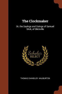 The Clockmaker: Or, the Sayings and Doings of Samuel Slick, of Slickville (Paperback)