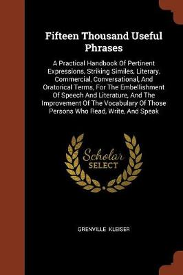 Fifteen Thousand Useful Phrases: A Practical Handbook of Pertinent Expressions, Striking Similes, Literary, Commercial, Conversational, and Oratorical Terms, for the Embellishment of Speech and Literature, and the Improvement of the Vocabulary of Those Persons Who Read, Write, and Speak (Paperback)