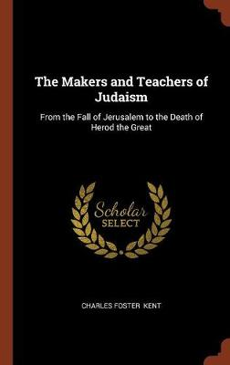The Makers and Teachers of Judaism: From the Fall of Jerusalem to the Death of Herod the Great (Hardback)