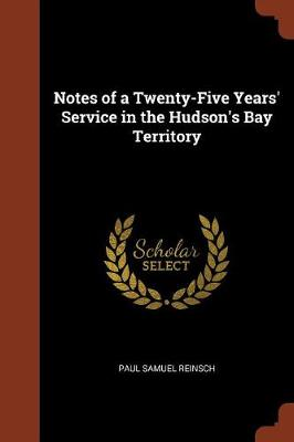 Notes of a Twenty-Five Years' Service in the Hudson's Bay Territory (Paperback)