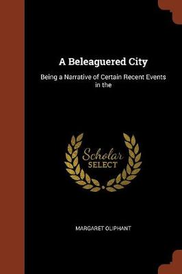 A Beleaguered City: Being a Narrative of Certain Recent Events in the (Paperback)