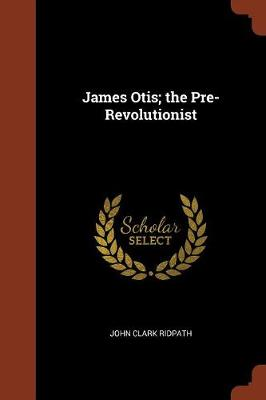 James Otis; The Pre-Revolutionist (Paperback)