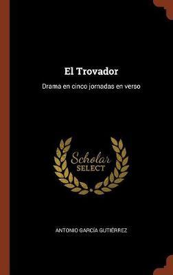 El Trovador: Drama En Cinco Jornadas En Verso (Hardback)