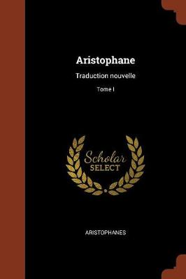 Aristophane: Traduction Nouvelle; Tome I (Paperback)