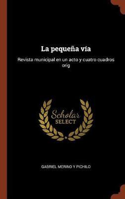 La Pequena Via: Revista Municipal En Un Acto y Cuatro Cuadros Orig (Hardback)