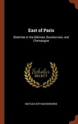 East of Paris: Sketches in the Gatinais, Bourbonnais, and Champagne (Hardback)