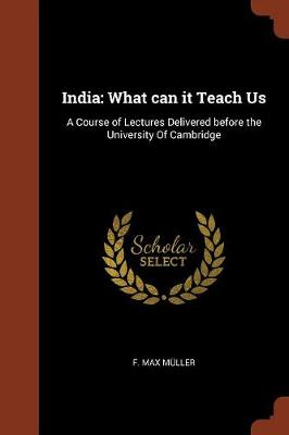 India: What Can It Teach Us: A Course of Lectures Delivered Before the University of Cambridge (Paperback)