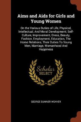 Aims and AIDS for Girls and Young Women: On the Various Duties of Life, Physical, Intellectual, and Moral Development; Self-Culture, Improvement, Dress, Beauty, Fashion, Employment, Education, the Home Relations, Their Duties to Young Men, Marriage, Womanhood and Happiness (Paperback)