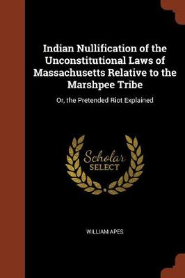 Indian Nullification of the Unconstitutional Laws of Massachusetts Relative to the Marshpee Tribe: Or, the Pretended Riot Explained (Paperback)