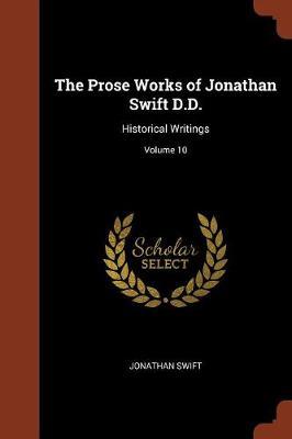 The Prose Works of Jonathan Swift D.D.: Historical Writings; Volume 10 (Paperback)