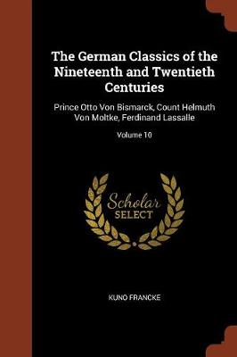 The German Classics of the Nineteenth and Twentieth Centuries: Prince Otto Von Bismarck, Count Helmuth Von Moltke, Ferdinand Lassalle; Volume 10 (Paperback)
