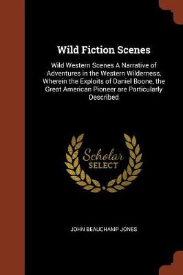 Wild Fiction Scenes: Wild Western Scenes a Narrative of Adventures in the Western Wilderness, Wherein the Exploits of Daniel Boone, the Great American Pioneer Are Particularly Described (Paperback)