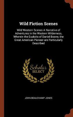Wild Fiction Scenes: Wild Western Scenes a Narrative of Adventures in the Western Wilderness, Wherein the Exploits of Daniel Boone, the Great American Pioneer Are Particularly Described (Hardback)