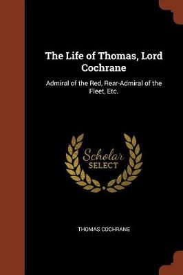 The Life of Thomas, Lord Cochrane: Admiral of the Red, Rear-Admiral of the Fleet, Etc. (Paperback)
