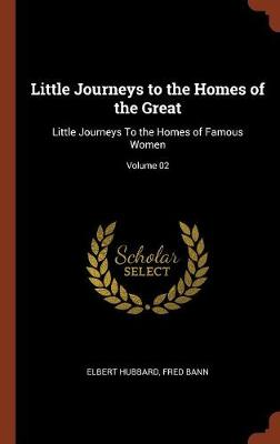 Little Journeys to the Homes of the Great: Little Journeys to the Homes of Famous Women; Volume 02 (Hardback)