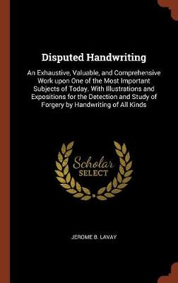 Disputed Handwriting: An Exhaustive, Valuable, and Comprehensive Work Upon One of the Most Important Subjects of Today. with Illustrations and Expositions for the Detection and Study of Forgery by Handwriting of All Kinds (Hardback)