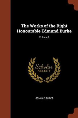 The Works of the Right Honourable Edmund Burke; Volume 9 (Paperback)