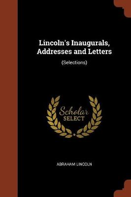 Lincoln's Inaugurals, Addresses and Letters: (Selections) (Paperback)