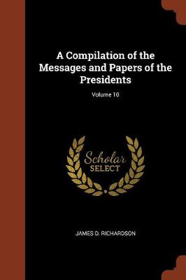 A Compilation of the Messages and Papers of the Presidents; Volume 10 (Paperback)