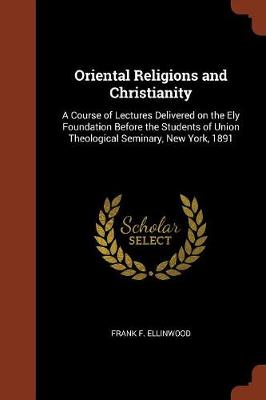 Oriental Religions and Christianity: A Course of Lectures Delivered on the Ely Foundation Before the Students of Union Theological Seminary, New York, 1891 (Paperback)