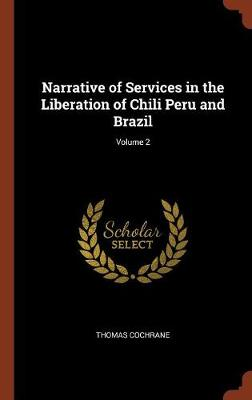 Narrative of Services in the Liberation of Chili Peru and Brazil; Volume 2 (Hardback)
