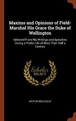 Maxims and Opinions of Field-Marshal His Grace the Duke of Wellington: Selected from His Writings and Speeches During a Public Life of More Than Half a Century (Hardback)
